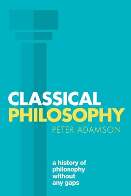 Classical Philosophy: A history of philosophy without any gaps, Volume 1 - Adamson, Peter