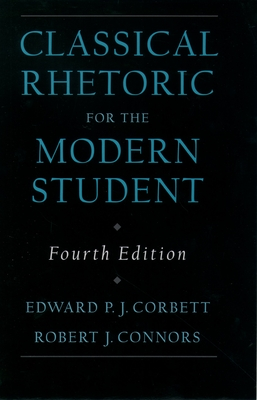 Classical Rhetoric for the Modern Student - Corbett, Edward P. J., and Connors, Robert J.