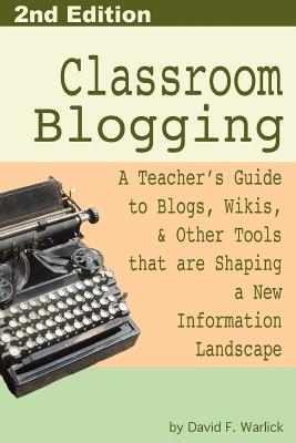 Classroom Blogging: 2nd Edition - Warlick, David