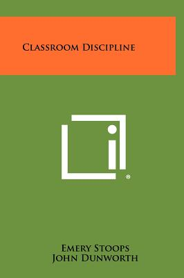 Classroom Discipline - Stoops, Emery, and Dunworth, John, and Trillingham, C C (Foreword by)