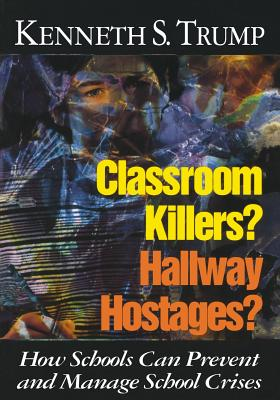 Classroom Killers? Hallway Hostages?: How Schools Can Prevent and Manage School Crises - Trump, Kenneth S