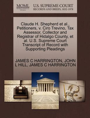 Claude H. Shepherd et al., Petitioners, V. Ciro Trevino, Tax Assessor, Collector and Registrar of Hidalgo County, et al. U.S. Supreme Court Transcript of Record with Supporting Pleadings - Harrington, James C, and Hill, John L