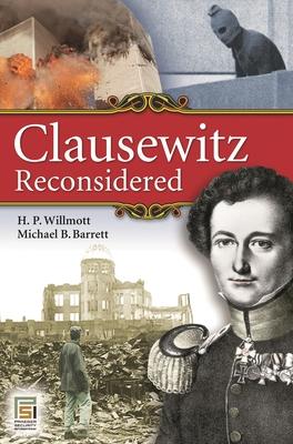 Clausewitz Reconsidered - Willmott, H P, and Barrett, Michael B
