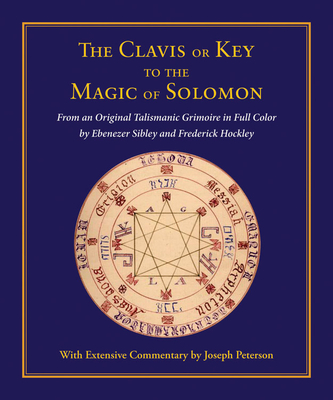 Clavis or Key to the Magic of Solomon: From an Original Talismanic Grimoire in Full Color by Ebenezer Sibley and Frederick Hockley - Peterson, Joseph