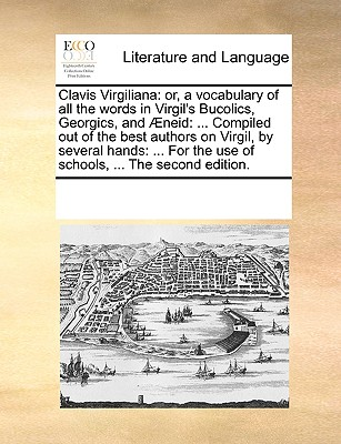 Clavis Virgiliana: Or, a Vocabulary of All the Words in Virgil's Bucolics, Georgics, and Neid: ... Compiled Out of the Best Authors on Virgil, by Several Hands: In a Method Entirely New. for the Use of Schools, ... - Multiple Contributors