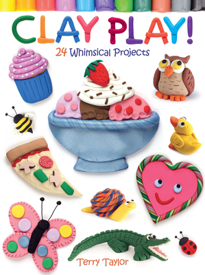 Clay Play! 24 Whimsical Projects - Taylor, Terry