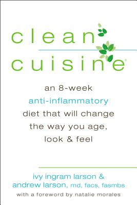 Clean Cuisine: An 8-Week Anti-Inflammatory Diet That Will Change the Way You Age, Look & Feel - Larson, Ivy, and Larson, Andrew, MD, and Morales, Natalie (Foreword by)