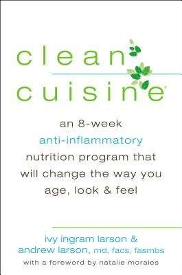Clean Cuisine: An 8-Week Anti-Inflammatory Nutrition Program That Will Change the Way You Age, Look & Feel - Larson, Ivy Ingram, and Larson, Andrew, M.D., M D, and Morales, Natalie (Foreword by)
