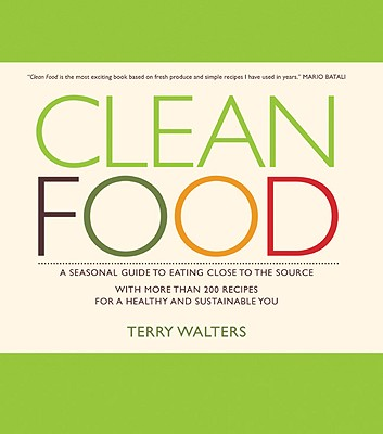 Clean Food: A Seasonal Guide to Eating Close to the Source with More Than 200 Recipes for a Healthy and Sustainable You - Walters, Terry