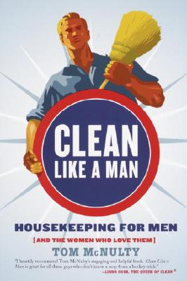 Clean Like a Man: Housekeeping for Men (and the Women Who Love Them) - McNulty, Tom