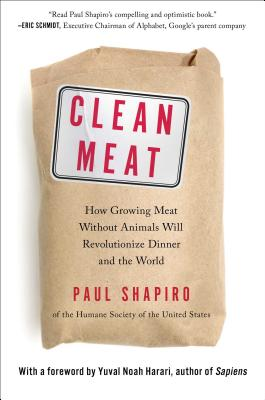 Clean Meat: How Growing Meat Without Animals Will Revolutionize Dinner and the World - Shapiro, Paul, and Harari, Yuval Noah, Dr. (Foreword by)