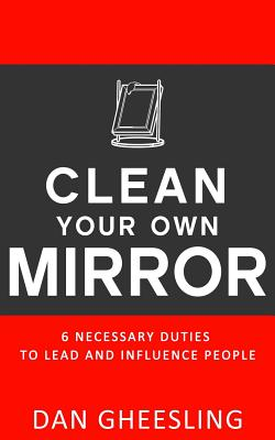 Clean Your Own Mirror: 6 Necessary Duties to Lead and Influence People: Clean Your Own Mirror: 6 Necessary Duties to Lead and Influence People - Gheesling, Dan