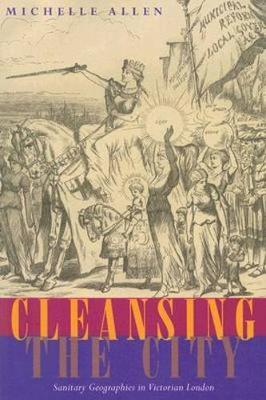 Cleansing the City: Sanitary Geographies in Victorian London - Allen, Michelle