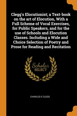 Clegg's Elocutionist; A Text-Book on the Art of Elocution, with a Full Scheme of Vocal Exercises, for Public Speakers, and for the Use of Schools and Elocution Classes. Including a Wide and Choice Selection of Poetry and Prose for Reading and Recitation - Clegg, Charles E