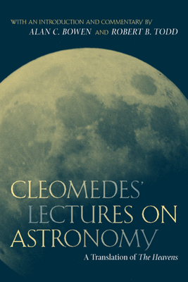 Cleomedes' Lectures on Astronomy: A Translation of the Heavens - Cleomedes, and Todd, Robert B (Introduction by), and Bowen, Alan C (Introduction by)