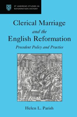 Clerical Marriage and the English Reformation: Precedent, Policy, and Practice - Parish, Helen L