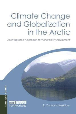 Climate Change and Globalization in the Arctic: An Integrated Approach to Vulnerability Assessment - Keskitalo, E. Carina H.
