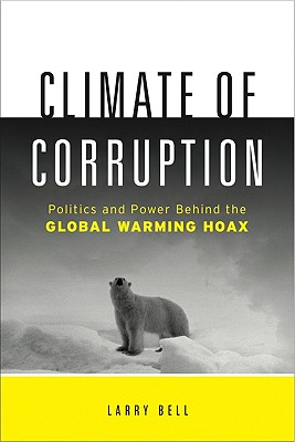 Climate of Corruption: Politics and Power Behind the Global Warming Hoax - Bell, Larry