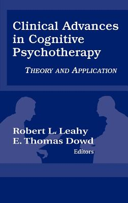 Clinical Advances in Cognitive Psychotherapy: Theory an Application - Leahy, Robert L, and Dowd, E Thomas (Editor)