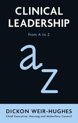 Clinical Leadership: from A to Z - Weir-Hughes, Dickon