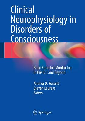 Clinical Neurophysiology in Disorders of Consciousness: Brain Function Monitoring in the ICU and Beyond - Rossetti, Andrea O. (Editor), and Laureys, Steven (Editor)