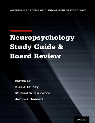 Clinical Neuropsychology Study Guide and Board Review - Stucky, Kirk J (Editor), and Kirkwood, Michael W, PhD (Editor), and Donders, Jacobus, PhD (Editor)