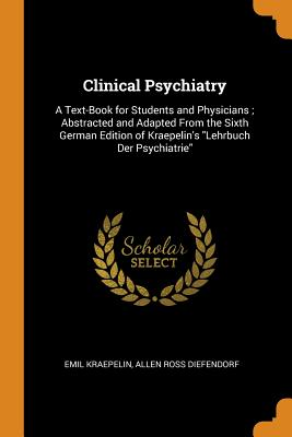 Clinical Psychiatry: A Text-Book for Students and Physicians; Abstracted and Adapted from the Sixth German Edition of Kraepelin's Lehrbuch Der Psychiatrie - Kraepelin, Emil, and Diefendorf, Allen Ross