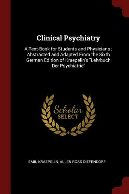 Clinical Psychiatry: A Text-Book for Students and Physicians; Abstracted and Adapted from the Sixth German Edition of Kraepelin's Lehrbuch Der Psychiatrie - Kraepelin, Emil