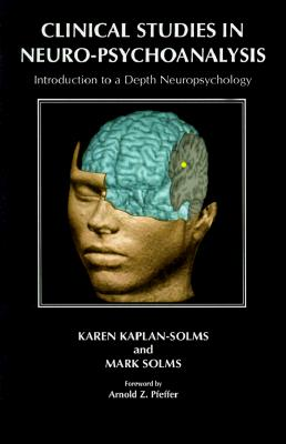 Clinical Studies in Neuro-Psychoanalysis: Introduction to a Depth Neuropsychology - Kaplan-Solms, Karen, and Solms, Mark, and Pfeffer, Arnold Z (Foreword by)