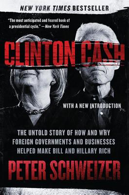 Clinton Cash: The Untold Story of How and Why Foreign Governments and Businesses Helped Make Bill and Hillary Rich - Schweizer, Peter, MD