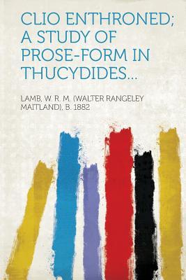 Clio Enthroned; A Study of Prose-Form in Thucydides... - 1882, Lamb W R M (Walter Rangeley Ma (Creator)
