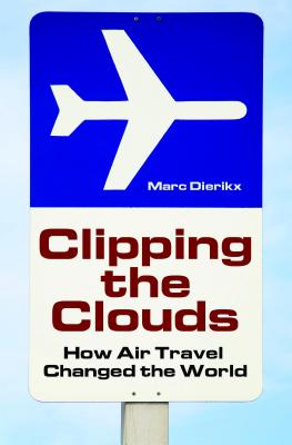 Clipping the Clouds: How Air Travel Changed the World - Dierikx, Marc