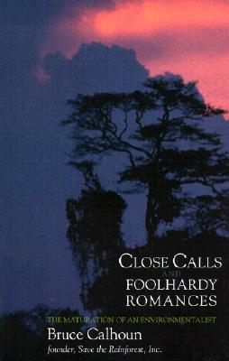 Close Calls and Foolhardy Romances: The Maturation of an Environmentalist - Calhoun, Bruce