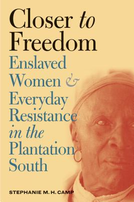 Closer to Freedom: Enslaved Women and Everyday Resistance in the Plantation South - Camp, Stephanie M H