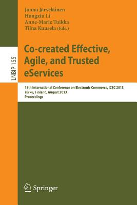 Co-Created Effective, Agile, and Trusted Eservices: 15th International Conference on Electronic Commerce, Icec 2013, Turku, Finland, August 13-15, 2013, Proceedings - Jarvelainen, Jonna (Editor), and Li, Hongxiu (Editor), and Tuikka, Anne-Marie (Editor)