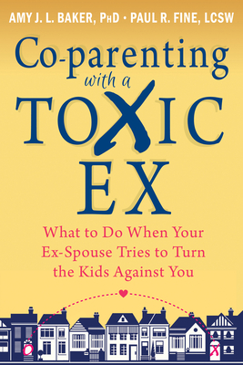 Co-Parenting with a Toxic Ex: What to Do When Your Ex-Spouse Tries to Turn the Kids Against You - Baker, Amy J L, Professor, PhD, and Fine, Paul R, Lcsw