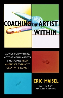 Coaching the Artist Within: Advice for Writers, Actors, Visual Artists, and Musicians from America's Foremost Creativity Coach - Maisel, Eric, Dr., PH.D.