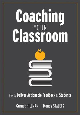 Coaching Your Classroom: How to Deliver Actionable Feedback to Students (Coaching Students in the Classroom Through Effective Feedback) - Hillman, Garnet, and Stalets, Mandy