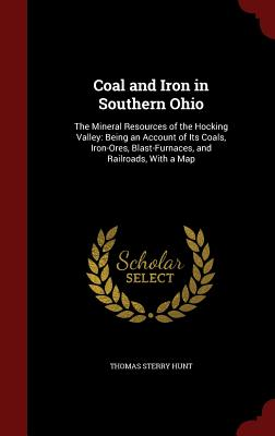 Coal and Iron in Southern Ohio: The Mineral Resources of the Hocking Valley: Being an Account of Its Coals, Iron-Ores, Blast-Furnaces, and Railroads, with a Map - Hunt, Thomas Sterry