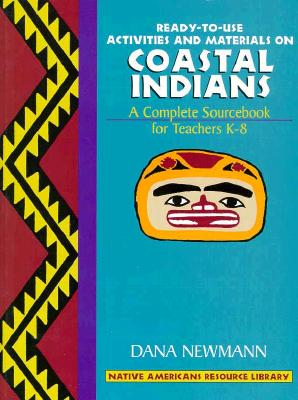 Coastal Indians: Ready-To-Use Activities and Materials on Coastal Indians, Complete Sourcebooks for Teachers K-8 - Newmann, Dana