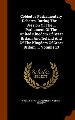 Cobbett's Parliamentary Debates, During the ... Session of the ... Parliament of the United Kingdom of Great Britain and Ireland and of the Kingdom of Great Britain ..., Volume 13 - Parliament, Great Britain, and Cobbett, William