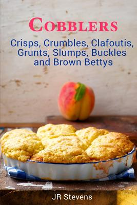 Cobblers, Crisps, Crumbles, Clafoutis, Grunts, Slumps, Buckles and Brown Bettys - Stevens, Jr