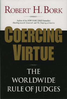 Coercing Virtue: The Worldwide Rule of Judges - Bork, Robert H