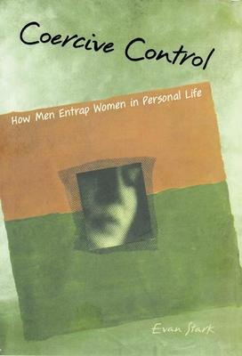 Coercive Control: The Entrapment of Women in Personal Life - Stark, Evan, PhD
