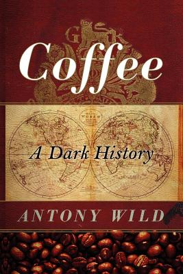 Coffee: A Dark History - Wild, Antony