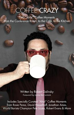 Coffee Crazy: 140 AHA! Coffee Moments from the Conference Room, to the Cafe, to the Kitchen - Galinsky, Robert