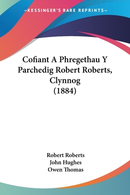 Cofiant a Phregethau y Parchedig Robert Roberts, Clynnog (1884) - Roberts, Robert, and Hughes, John, Professor, and Thomas, Owen, Dr.