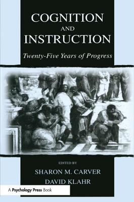Cognition and Instruction: Twenty-Five Years of Progress - Carver, Sharon M (Editor), and Klahr, David (Editor)