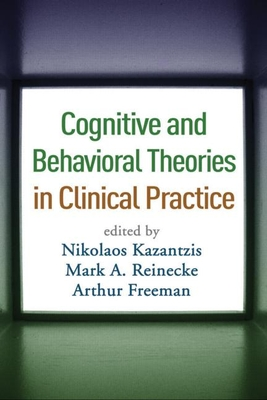 Cognitive and Behavioral Theories in Clinical Practice - Kazantzis, Nikolaos, PhD (Editor), and Reinecke, Mark A, PhD (Editor), and Freeman, Arthur, Edd, Abpp (Editor)