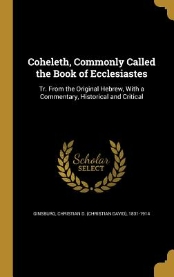 Coheleth, Commonly Called the Book of Ecclesiastes: Tr. from the Original Hebrew, with a Commentary, Historical and Critical - Ginsburg, Christian D (Christian David) (Creator)